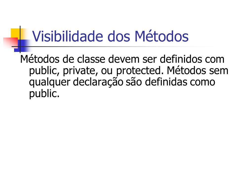 Visibilidade dos Métodos Métodos de classe devem ser definidos com public, private, ou protected. Métodos sem qualquer declaração são definidas como p