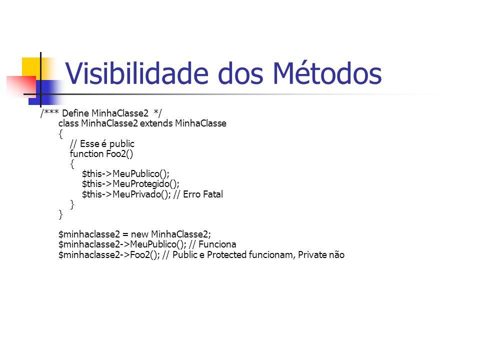 Visibilidade dos Métodos /*** Define MinhaClasse2 */ class MinhaClasse2 extends MinhaClasse { // Esse é public function Foo2() { $this->MeuPublico(); $this->MeuProtegido(); $this->MeuPrivado(); // Erro Fatal } } $minhaclasse2 = new MinhaClasse2; $minhaclasse2->MeuPublico(); // Funciona $minhaclasse2->Foo2(); // Public e Protected funcionam, Private não