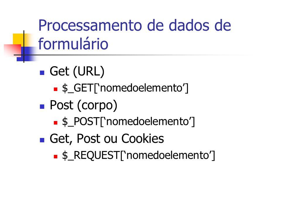Processamento de dados de formulário Get (URL) $_GET['nomedoelemento'] Post (corpo) $_POST['nomedoelemento'] Get, Post ou Cookies $_REQUEST['nomedoele