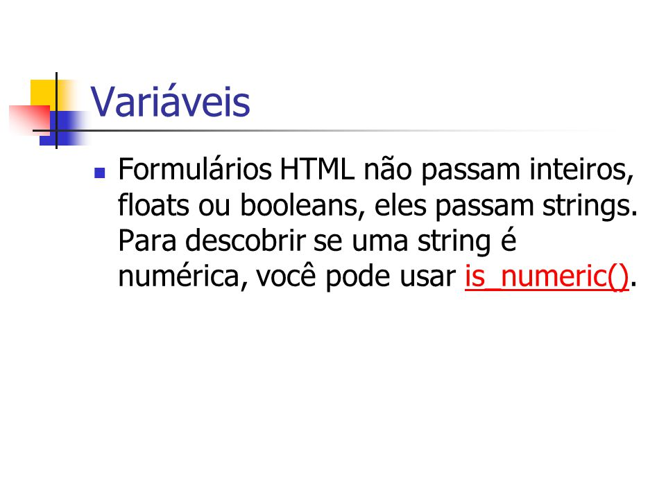 Variáveis Formulários HTML não passam inteiros, floats ou booleans, eles passam strings. Para descobrir se uma string é numérica, você pode usar is_nu