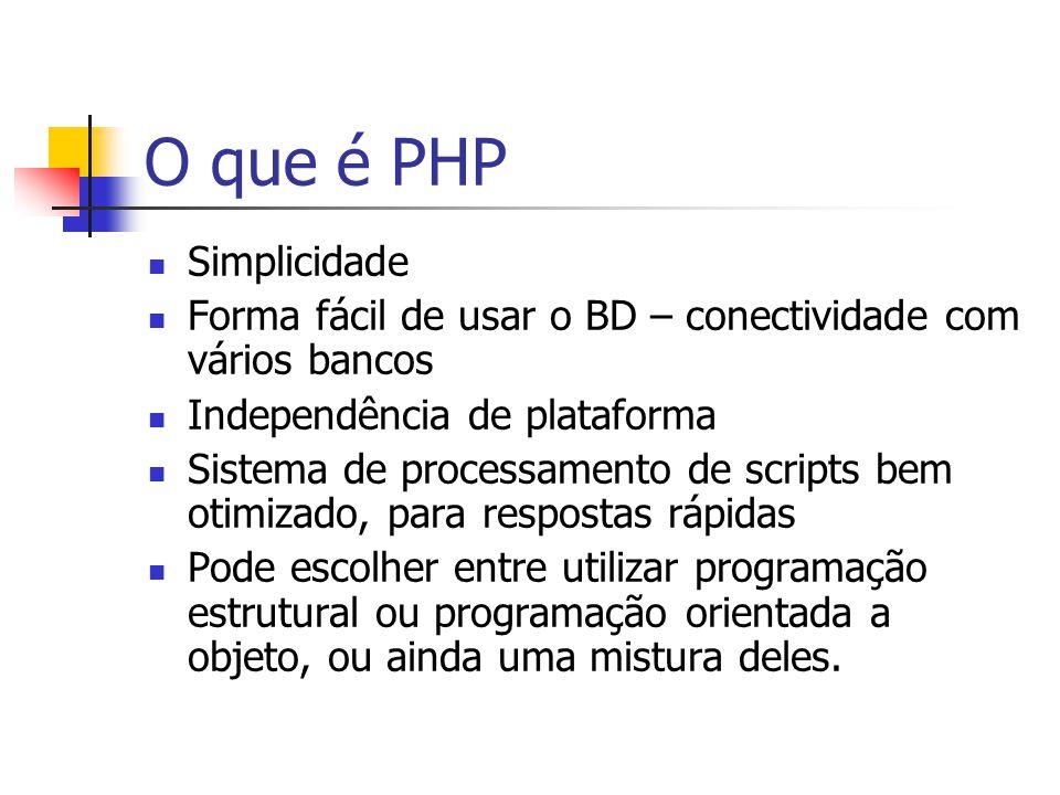 O que é PHP Simplicidade Forma fácil de usar o BD – conectividade com vários bancos Independência de plataforma Sistema de processamento de scripts be