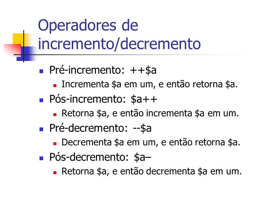 Operadores de incremento/decremento Pré-incremento: ++$a Incrementa $a em um, e então retorna $a. Pós-incremento: $a++ Retorna $a, e então incrementa