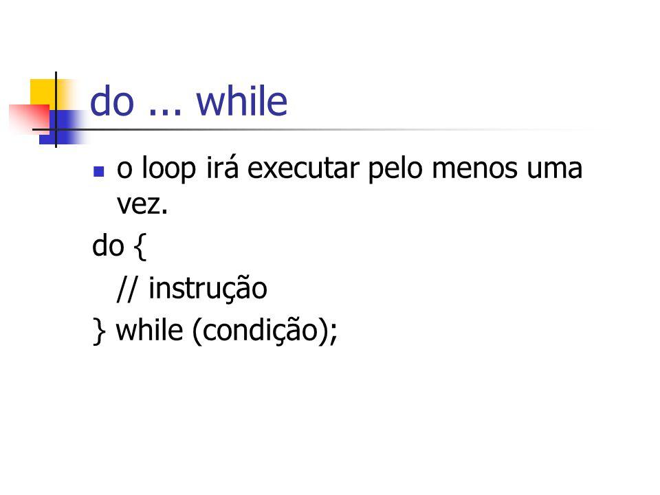 do... while o loop irá executar pelo menos uma vez. do { // instrução } while (condição);