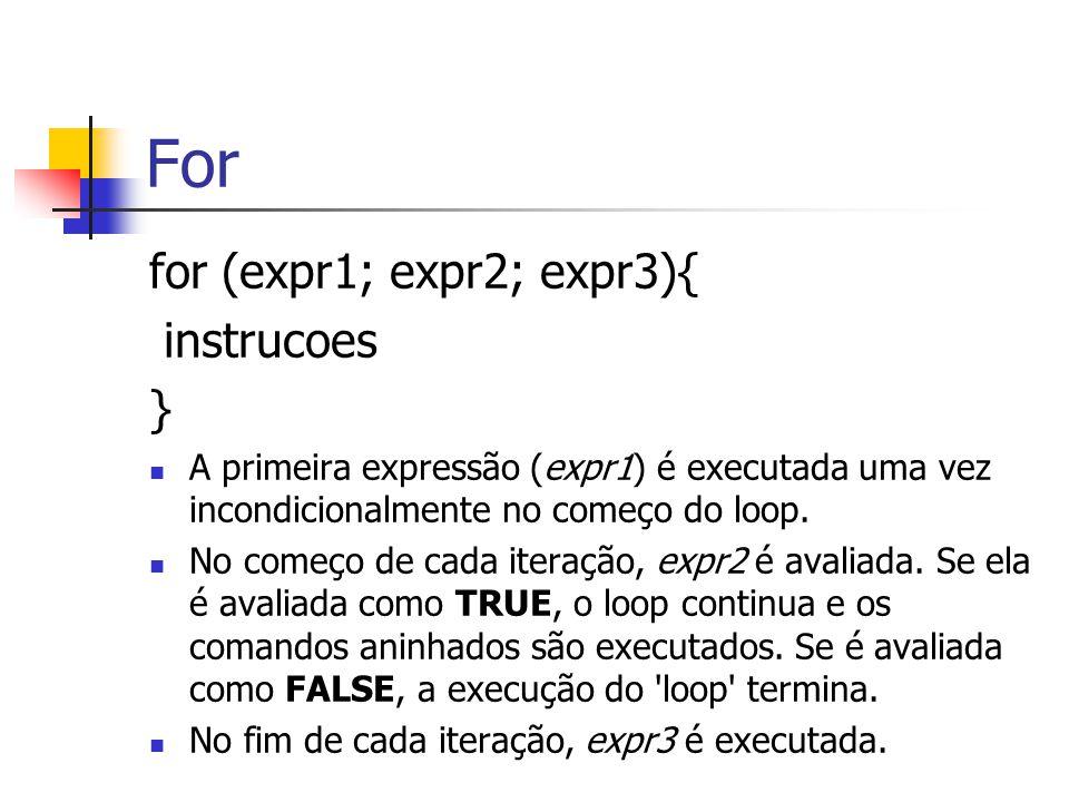 For for (expr1; expr2; expr3){ instrucoes } A primeira expressão (expr1) é executada uma vez incondicionalmente no começo do loop. No começo de cada i