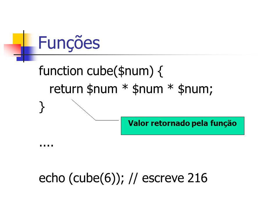 Funções function cube($num) { return $num * $num * $num; }.... echo (cube(6)); // escreve 216 Valor retornado pela função