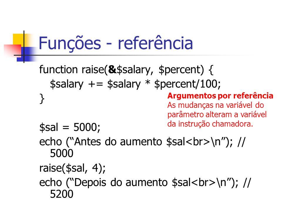 Funções - referência function raise(&$salary, $percent) { $salary += $salary * $percent/100; } $sal = 5000; echo ( Antes do aumento $sal \n ); // 5000 raise($sal, 4); echo ( Depois do aumento $sal \n ); // 5200 Argumentos por referência As mudanças na variável do parâmetro alteram a variável da instrução chamadora.
