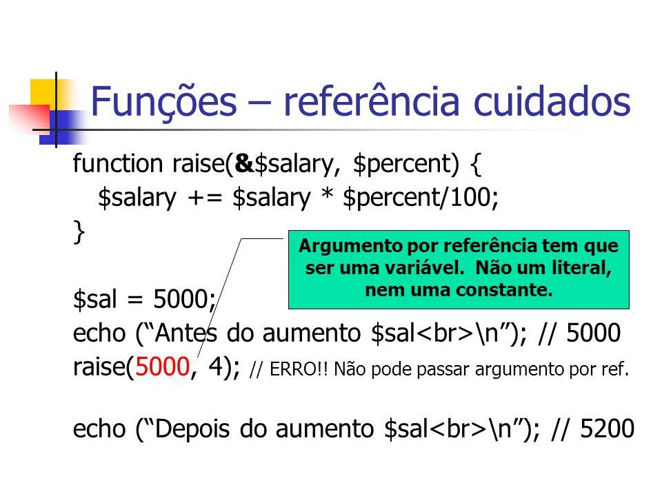 Funções – referência cuidados function raise(&$salary, $percent) { $salary += $salary * $percent/100; } $sal = 5000; echo ( Antes do aumento $sal \n ); // 5000 raise(5000, 4); // ERRO!.