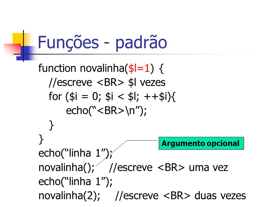 """Funções - padrão function novalinha($l=1) { //escreve $l vezes for ($i = 0; $i < $l; ++$i){ echo("""" \n""""); } echo(""""linha 1""""); novalinha(); //escreve uma"""