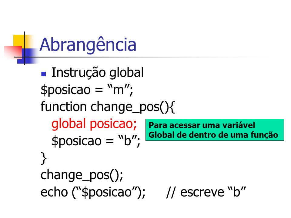 """Abrangência Instrução global $posicao = """"m""""; function change_pos(){ global posicao; $posicao = """"b""""; } change_pos(); echo (""""$posicao""""); // escreve """"b"""""""