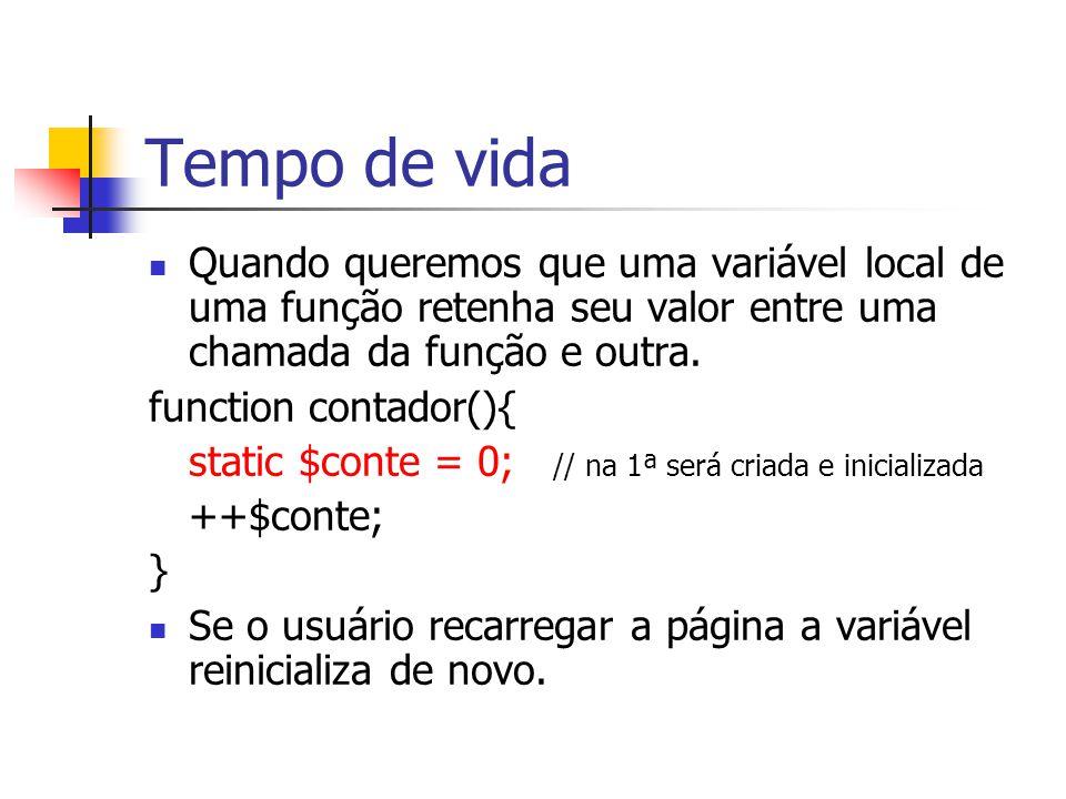 Tempo de vida Quando queremos que uma variável local de uma função retenha seu valor entre uma chamada da função e outra. function contador(){ static