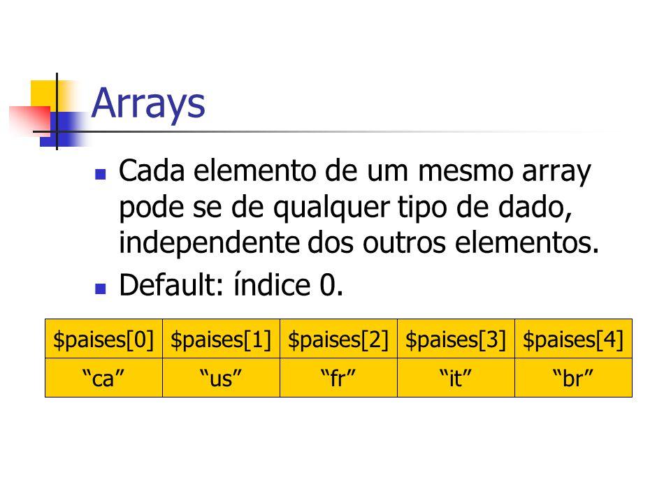 """Cada elemento de um mesmo array pode se de qualquer tipo de dado, independente dos outros elementos. Default: índice 0. $paises[0] """"ca"""" $paises[1] """"us"""