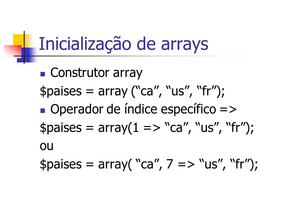 """Inicialização de arrays Construtor array $paises = array (""""ca"""", """"us"""", """"fr""""); Operador de índice específico => $paises = array(1 => """"ca"""", """"us"""", """"fr"""");"""