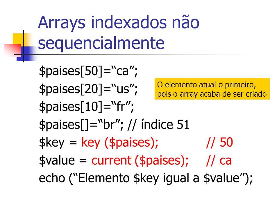 """Arrays indexados não sequencialmente $paises[50]=""""ca""""; $paises[20]=""""us""""; $paises[10]=""""fr""""; $paises[]=""""br""""; // índice 51 $key = key ($paises); // 50 $v"""