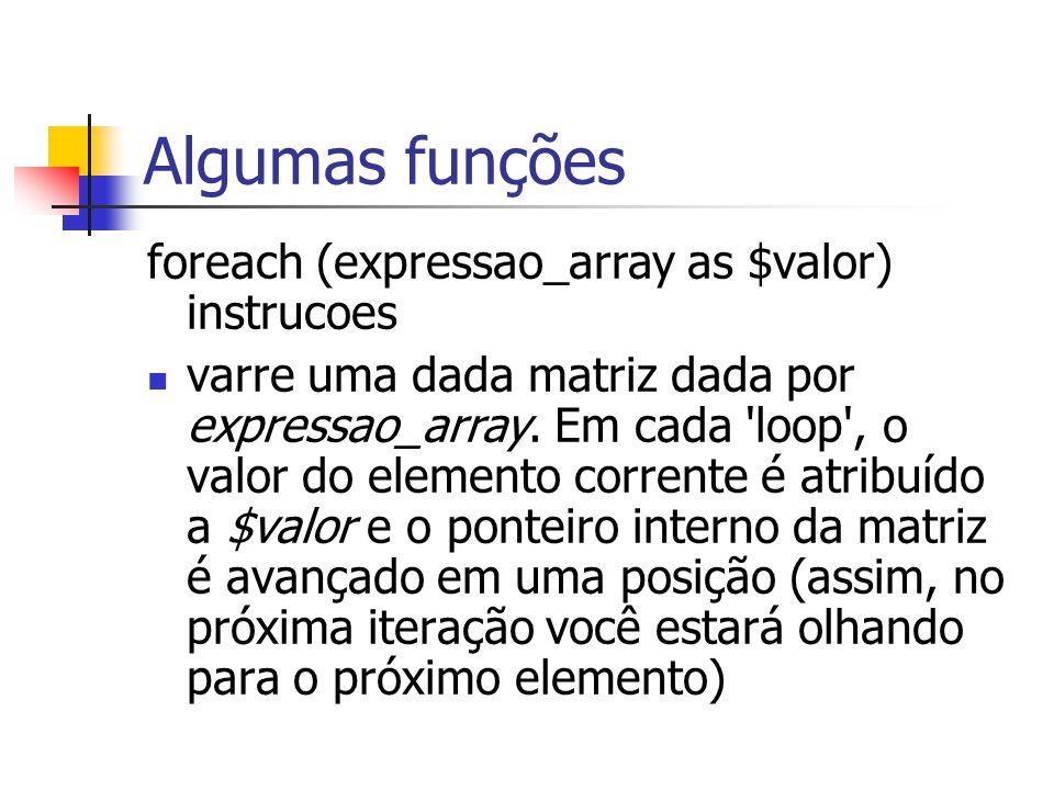 Algumas funções foreach (expressao_array as $valor) instrucoes varre uma dada matriz dada por expressao_array. Em cada 'loop', o valor do elemento cor