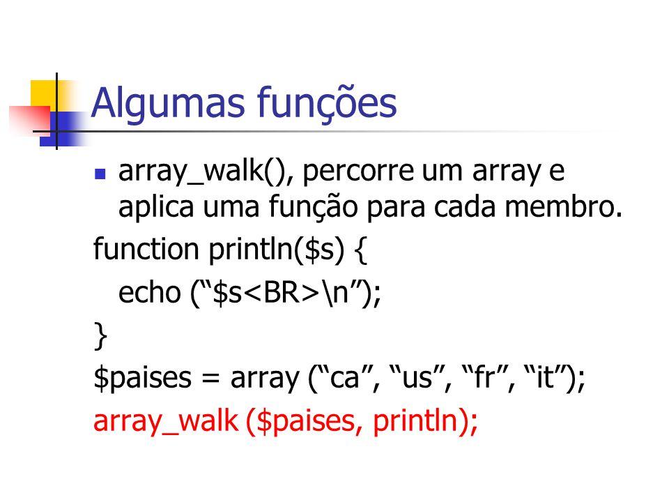 """Algumas funções array_walk(), percorre um array e aplica uma função para cada membro. function println($s) { echo (""""$s \n""""); } $paises = array (""""ca"""","""
