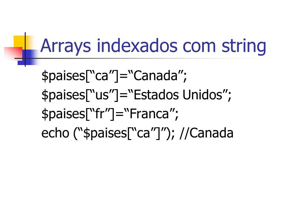 """Arrays indexados com string $paises[""""ca""""]=""""Canada""""; $paises[""""us""""]=""""Estados Unidos""""; $paises[""""fr""""]=""""Franca""""; echo (""""$paises[""""ca""""]""""); //Canada"""