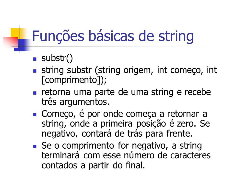 Funções básicas de string substr() string substr (string origem, int começo, int [comprimento]); retorna uma parte de uma string e recebe três argumen