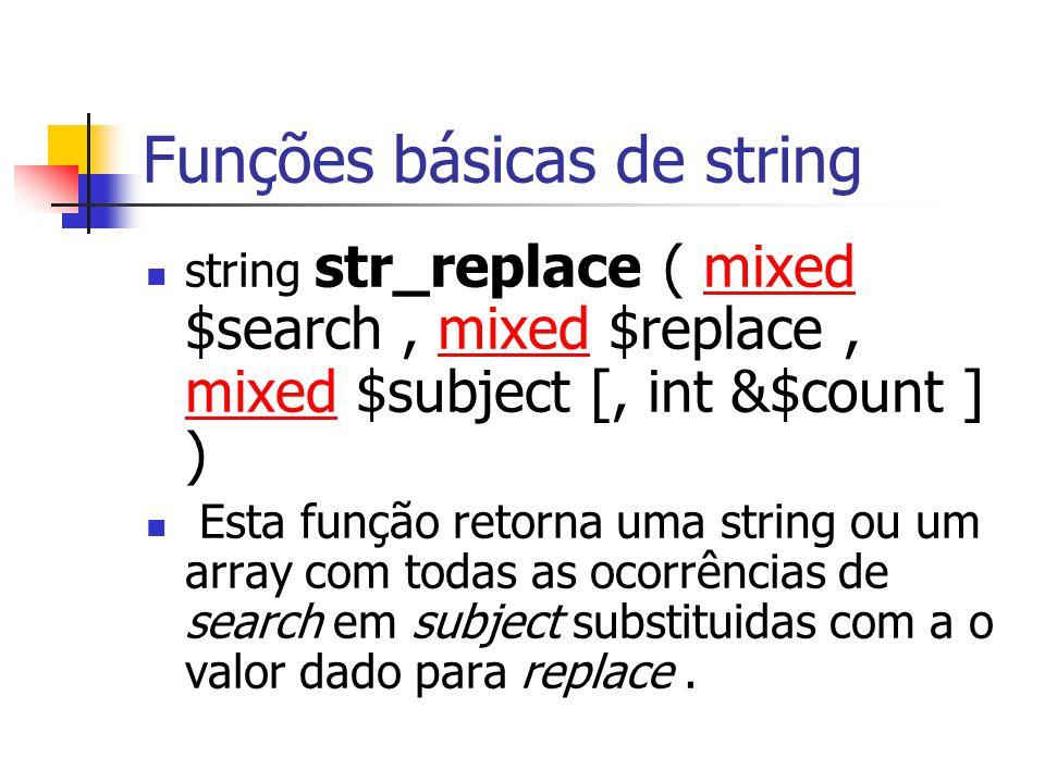 Funções básicas de string string str_replace ( mixed $search, mixed $replace, mixed $subject [, int &$count ] )mixed Esta função retorna uma string ou