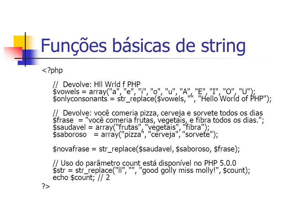 Funções básicas de string <?php // Devolve: Hll Wrld f PHP $vowels = array( a , e , i , o , u , A , E , I , O , U ); $onlyconsonants = str_replace($vowels, , Hello World of PHP ); // Devolve: você comeria pizza, cerveja e sorvete todos os dias $frase = você comeria frutas, vegetais, e fibra todos os dias. ; $saudavel = array( frutas , vegetais , fibra ); $saboroso = array( pizza , cerveja , sorvete ); $novafrase = str_replace($saudavel, $saboroso, $frase); // Uso do parâmetro count está disponível no PHP 5.0.0 $str = str_replace( ll , , good golly miss molly! , $count); echo $count; // 2 ?>
