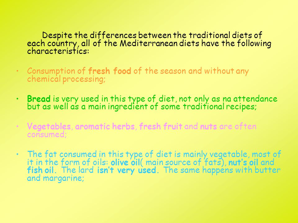 Despite the differences between the traditional diets of each country, all of the Mediterranean diets have the following characteristics: Consumption of fresh food of the season and without any chemical processing; Bread is very used in this type of diet, not only as na attendance but as well as a main ingredient of some traditional recipes; Vegetables, aromatic herbs, fresh fruit and nuts are often consumed; The fat consumed in this type of diet is mainly vegetable, most of it in the form of oils: olive oil( main source of fats), nut's oil and fish oil.