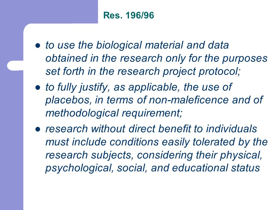 to use the biological material and data obtained in the research only for the purposes set forth in the research project protocol; to fully justify, as applicable, the use of placebos, in terms of non-maleficence and of methodological requirement; research without direct benefit to individuals must include conditions easily tolerated by the research subjects, considering their physical, psychological, social, and educational status Res.