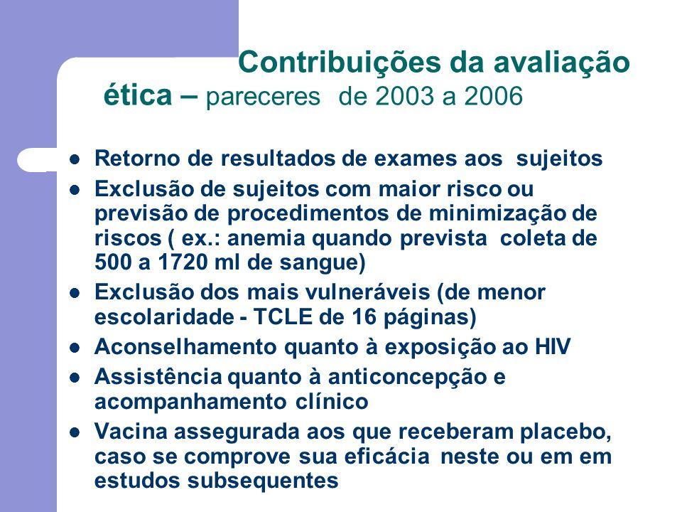 Contribuições da avaliação ética – pareceres de 2003 a 2006 Retorno de resultados de exames aos sujeitos Exclusão de sujeitos com maior risco ou previsão de procedimentos de minimização de riscos ( ex.: anemia quando prevista coleta de 500 a 1720 ml de sangue) Exclusão dos mais vulneráveis (de menor escolaridade - TCLE de 16 páginas) Aconselhamento quanto à exposição ao HIV Assistência quanto à anticoncepção e acompanhamento clínico Vacina assegurada aos que receberam placebo, caso se comprove sua eficácia neste ou em em estudos subsequentes