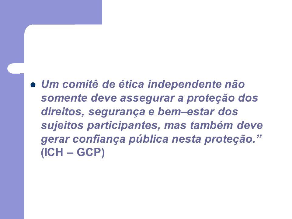 Um comitê de ética independente não somente deve assegurar a proteção dos direitos, segurança e bem–estar dos sujeitos participantes, mas também deve gerar confiança pública nesta proteção. (ICH – GCP)