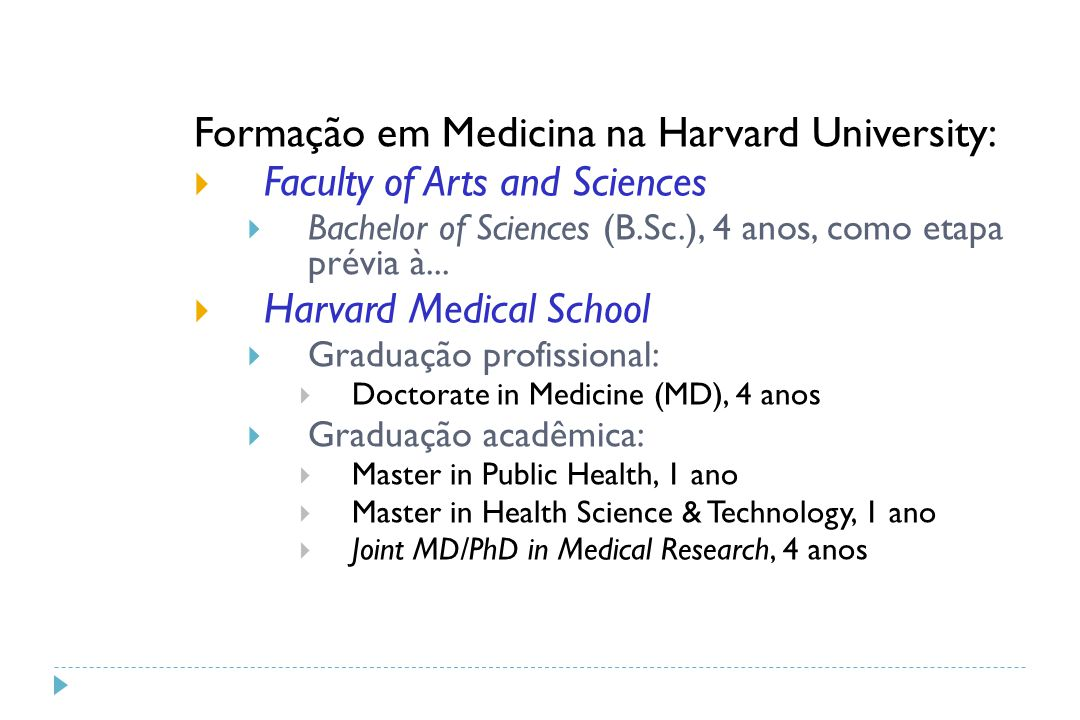 Formação em Medicina na Harvard University:  Faculty of Arts and Sciences  Bachelor of Sciences (B.Sc.), 4 anos, como etapa prévia à...  Harvard Me
