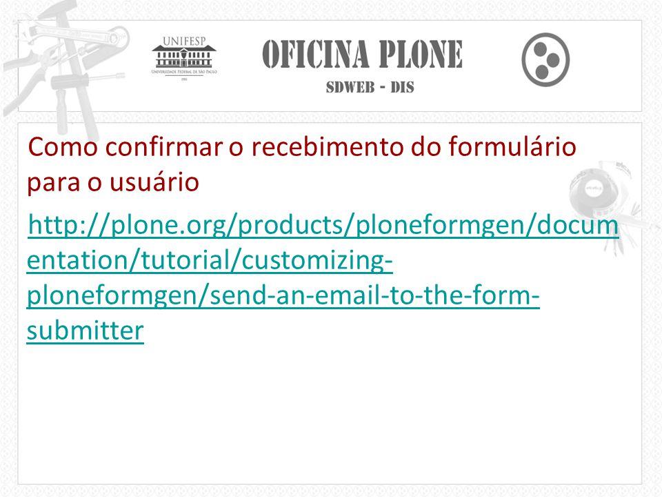 Como confirmar o recebimento do formulário para o usuário http://plone.org/products/ploneformgen/docum entation/tutorial/customizing- ploneformgen/send-an-email-to-the-form- submitter