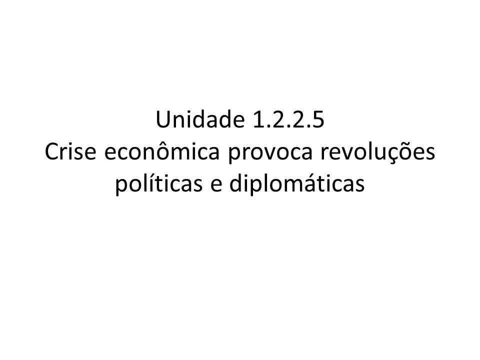 Unidade 1.2.2.5 Crise econômica provoca revoluções políticas e diplomáticas