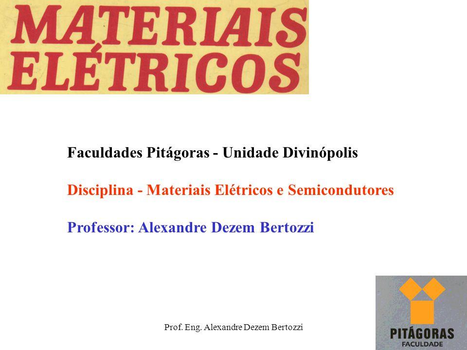Prof. Eng. Alexandre Dezem Bertozzi Faculdades Pitágoras - Unidade Divinópolis Disciplina - Materiais Elétricos e Semicondutores Professor: Alexandre