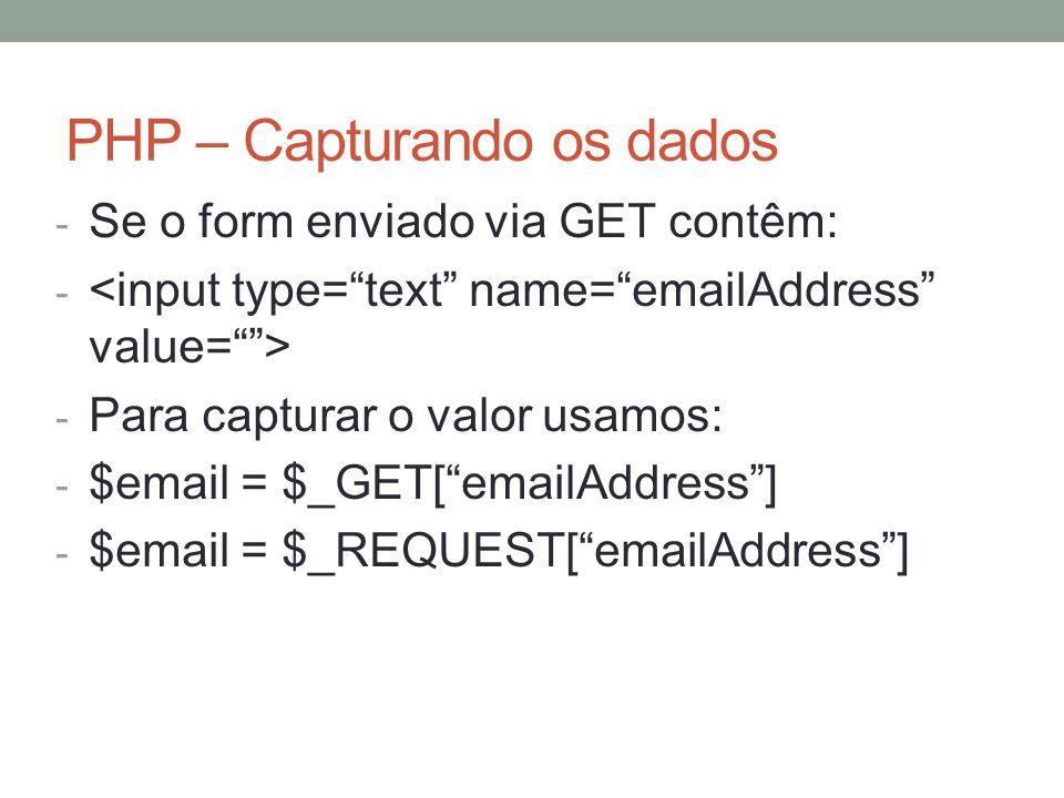 PHP – Capturando os dados - Se o form enviado via GET contêm: - - Para capturar o valor usamos: - $email = $_GET[ emailAddress ] - $email = $_REQUEST[ emailAddress ]