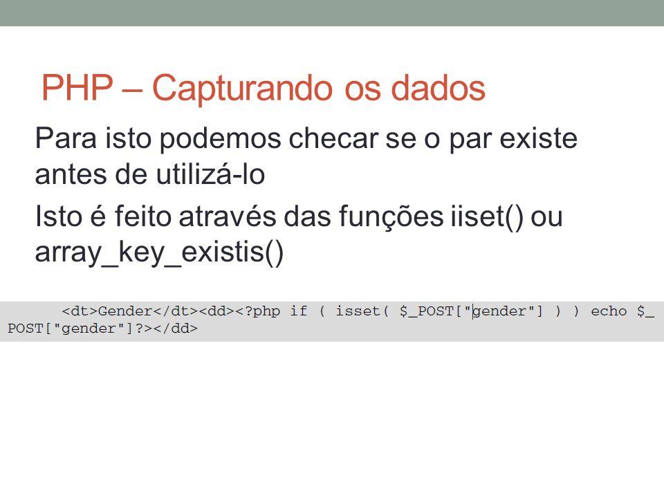 PHP – Capturando os dados Para isto podemos checar se o par existe antes de utilizá-lo Isto é feito através das funções iiset() ou array_key_existis()