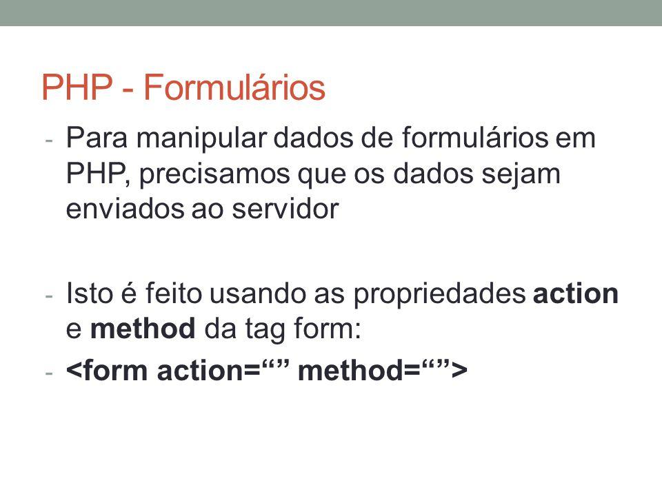PHP - Formulários - Para manipular dados de formulários em PHP, precisamos que os dados sejam enviados ao servidor - Isto é feito usando as propriedades action e method da tag form: -