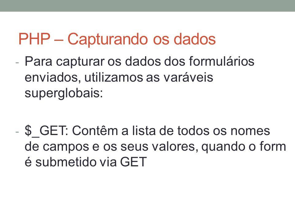 PHP – Capturando os dados - Para capturar os dados dos formulários enviados, utilizamos as varáveis superglobais: - $_GET: Contêm a lista de todos os nomes de campos e os seus valores, quando o form é submetido via GET