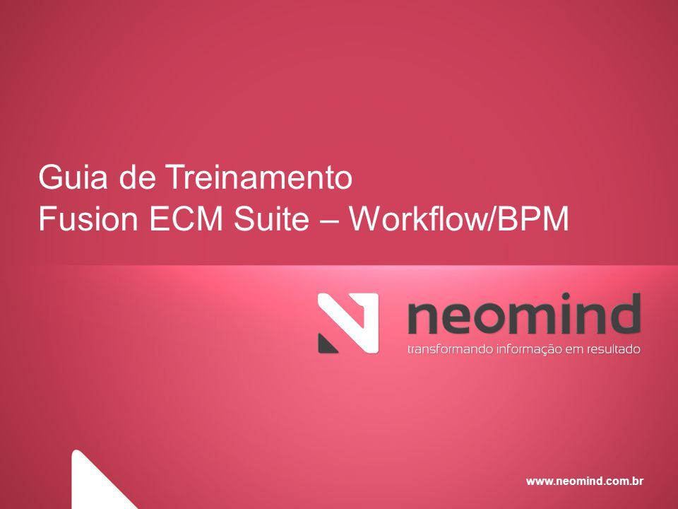 www.neomind.com.br Guia de Treinamento Fusion ECM Suite – Workflow/BPM