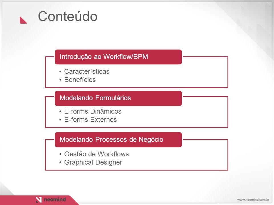 Conteúdo Características Benefícios Introdução ao Workflow/BPM E-forms Dinâmicos E-forms Externos Modelando Formulários Gestão de Workflows Graphical