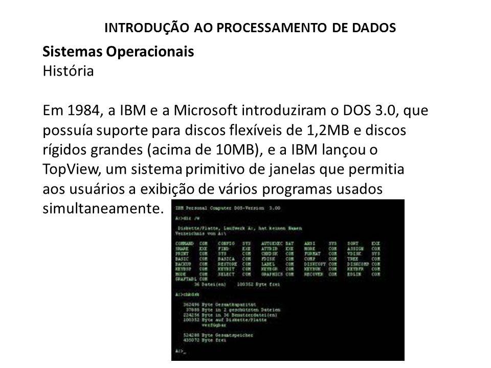 Sistemas Operacionais História Em 1984, a IBM e a Microsoft introduziram o DOS 3.0, que possuía suporte para discos flexíveis de 1,2MB e discos rígidos grandes (acima de 10MB), e a IBM lançou o TopView, um sistema primitivo de janelas que permitia aos usuários a exibição de vários programas usados simultaneamente.