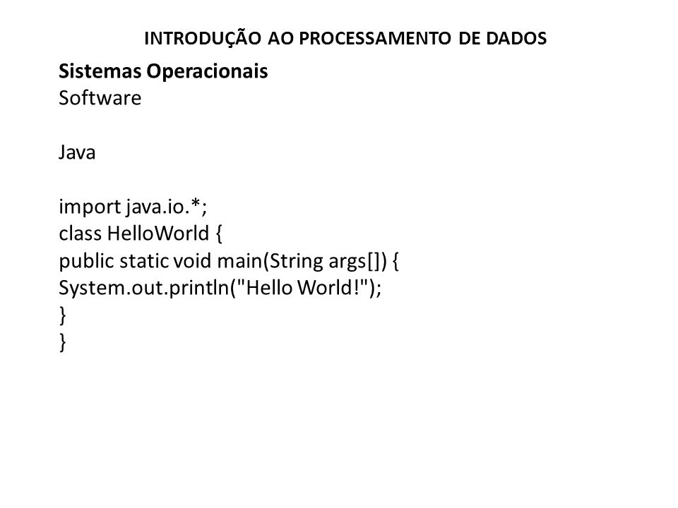 Sistemas Operacionais Software Java import java.io.*; class HelloWorld { public static void main(String args[]) { System.out.println(