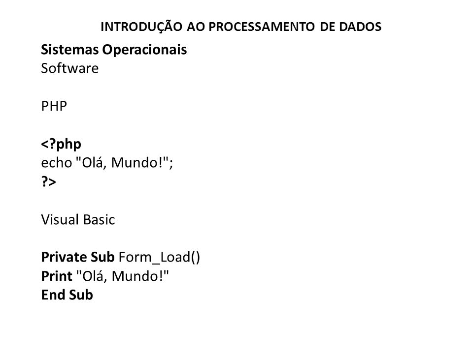Sistemas Operacionais Software PHP <?php echo Olá, Mundo! ; ?> Visual Basic Private Sub Form_Load() Print Olá, Mundo! End Sub INTRODUÇÃO AO PROCESSAMENTO DE DADOS