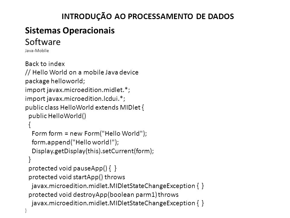 Sistemas Operacionais Software Java-Mobile Back to index // Hello World on a mobile Java device package helloworld; import javax.microedition.midlet.*