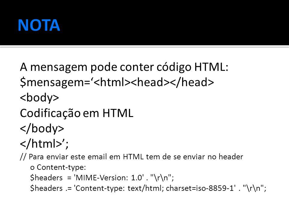 A mensagem pode conter código HTML: $mensagem=' Codificação em HTML '; // Para enviar este email em HTML tem de se enviar no header o Content-type: $headers = MIME-Version: 1.0 .