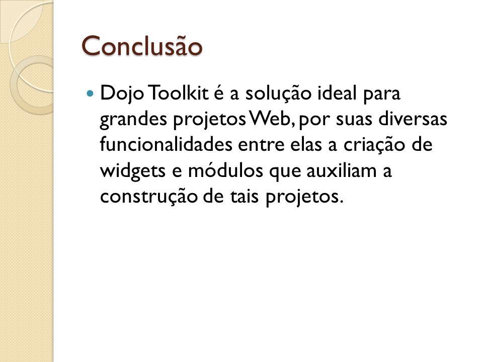 Conclusão Dojo Toolkit é a solução ideal para grandes projetos Web, por suas diversas funcionalidades entre elas a criação de widgets e módulos que auxiliam a construção de tais projetos.