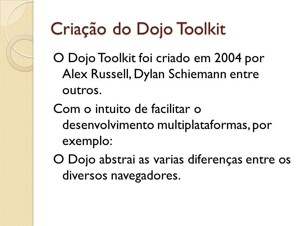 Criação do Dojo Toolkit O Dojo Toolkit foi criado em 2004 por Alex Russell, Dylan Schiemann entre outros.
