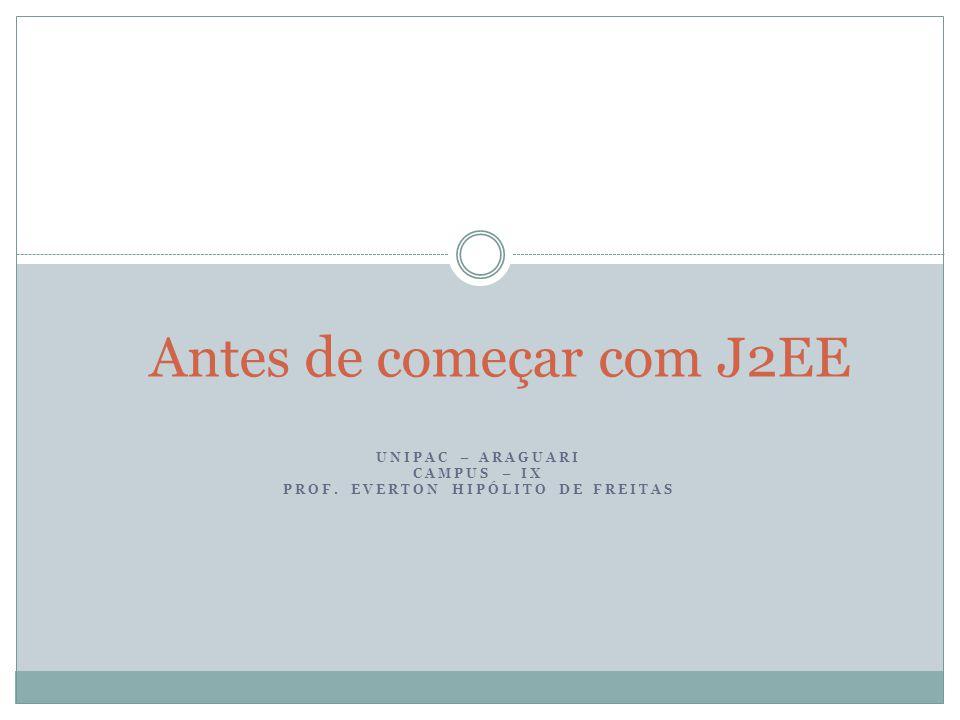UNIPAC – ARAGUARI CAMPUS – IX PROF. EVERTON HIPÓLITO DE FREITAS Antes de começar com J2EE