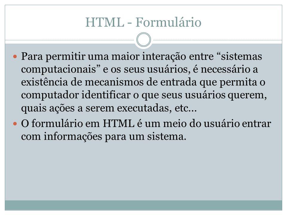 HTML - Formulário Para permitir uma maior interação entre sistemas computacionais e os seus usuários, é necessário a existência de mecanismos de entrada que permita o computador identificar o que seus usuários querem, quais ações a serem executadas, etc...
