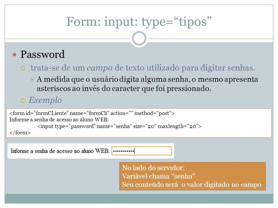 Form: input: type= tipos Password  trata-se de um campo de texto utilizado para digitar senhas.