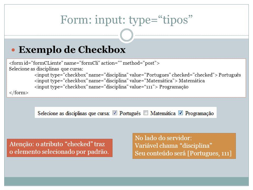 Form: input: type= tipos Exemplo de Checkbox Selecione as disciplinas que cursa: Português Matemática Programação No lado do servidor: Variável chama disciplina Seu conteúdo será [Portugues, 111] Atenção: o atributo checked traz o elemento selecionado por padrão.