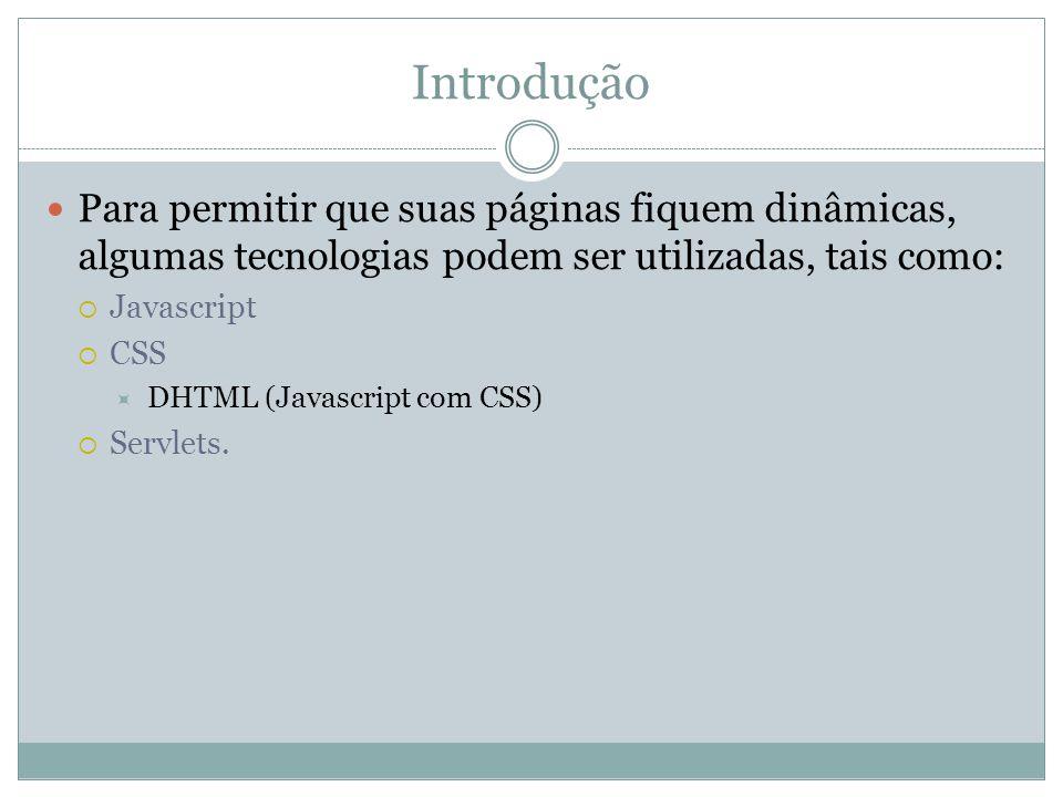 Introdução Para permitir que suas páginas fiquem dinâmicas, algumas tecnologias podem ser utilizadas, tais como:  Javascript  CSS  DHTML (Javascript com CSS)  Servlets.