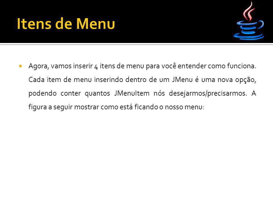 Agora, vamos inserir 4 itens de menu para você entender como funciona. Cada item de menu inserindo dentro de um JMenu é uma nova opção, podendo cont